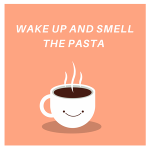wake up and smell the pasta