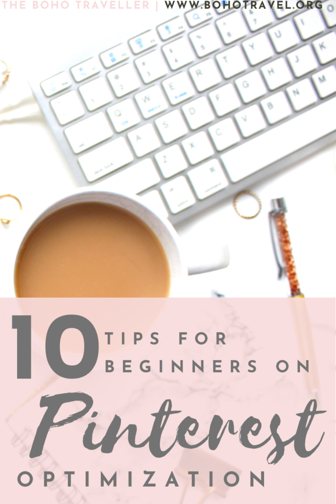 PINTEREST OPTIMIZATION TIPS FOR BEGINNERS -What are the best practices on Optimizing your Pinterest Account? This Pinterest Optimization tips blog from The Boho Traveller will help you learn the best practices on Pin Optimization, Pinterest Board Optimization and many other useful tips to help you Optimize your Pinterest Account and drive more traffic to your blog from Pinterest. #BloggingTips #PinterestOptimization #PinterestSEO #Blogger #BossBabe